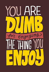 You Are Dumb for Enjoying the Thing You Enjoy